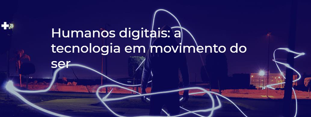 Humanos digitais: a tecnologia em movimento do ser
